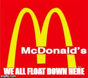 mcdonalds logo | WE ALL FLOAT DOWN HERE | image tagged in mcdonalds logo | made w/ Imgflip meme maker