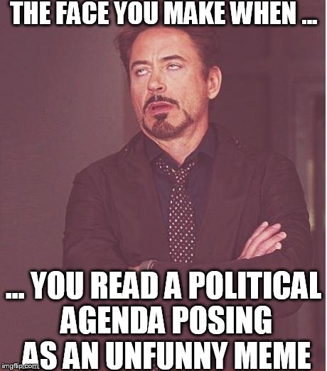 The cringiness of your cringe is cringy |  THE FACE YOU MAKE WHEN ... ... YOU READ A POLITICAL AGENDA POSING AS AN UNFUNNY MEME | image tagged in memes,face you make robert downey jr,political meme,unfunny meme,white supremacists,social justice warriors | made w/ Imgflip meme maker