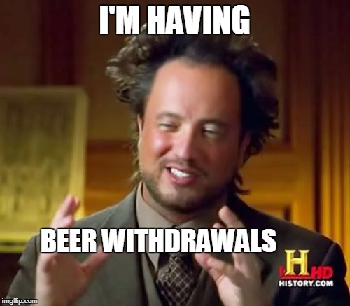 Ancient Aliens Meme | I'M HAVING BEER WITHDRAWALS | image tagged in memes,ancient aliens | made w/ Imgflip meme maker