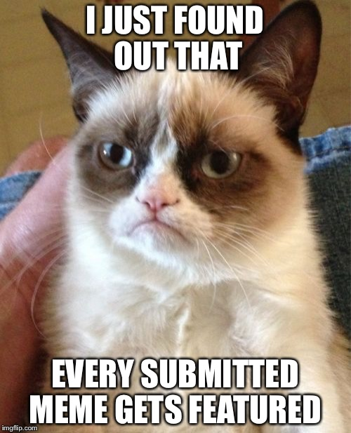 Grumpy Cat Meme | I JUST FOUND OUT THAT EVERY SUBMITTED MEME GETS FEATURED | image tagged in memes,grumpy cat | made w/ Imgflip meme maker