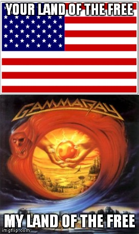 We all know which Land of the Free is better.The one without racists,Trump and Clinton,of course | YOUR LAND OF THE FREE MY LAND OF THE FREE | image tagged in gamma ray,land of the free,metal,heavy metal,power metal,memes | made w/ Imgflip meme maker