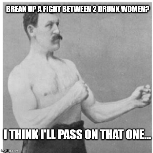 Sometimes it's not worth the risk.... | BREAK UP A FIGHT BETWEEN 2 DRUNK WOMEN? I THINK I'LL PASS ON THAT ONE... | image tagged in memes,overly manly man | made w/ Imgflip meme maker