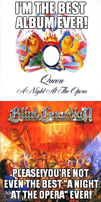 "Which one is better?Top one has the proclaimed best song of all time,while the bottom one has the actual best song of all time | I'M THE BEST ALBUM EVER! PLEASE!YOU'RE NOT EVEN THE BEST ""A NIGHT AT THE OPERA"" EVER! 