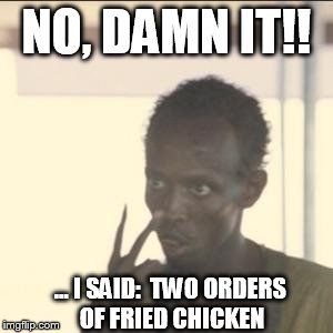 After the person behind the counter screws up the order ... | NO, DAMN IT!! ... I SAID:  TWO ORDERS OF FRIED CHICKEN | image tagged in memes,look at me,fried chicken,blm | made w/ Imgflip meme maker