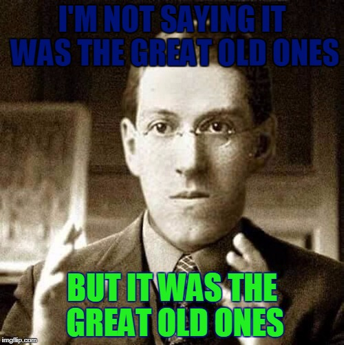 Sanity Blasting Truths | I'M NOT SAYING IT WAS THE GREAT OLD ONES BUT IT WAS THE GREAT OLD ONES | image tagged in hp lovecraft - not saying,memes,sanity is overrated,lovecraft,great old ones,lovecraft mythos cosmicism | made w/ Imgflip meme maker