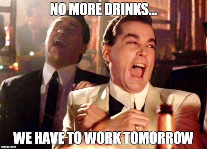 NO MORE DRINKS... WE HAVE TO WORK TOMORROW | image tagged in laughing guys | made w/ Imgflip meme maker