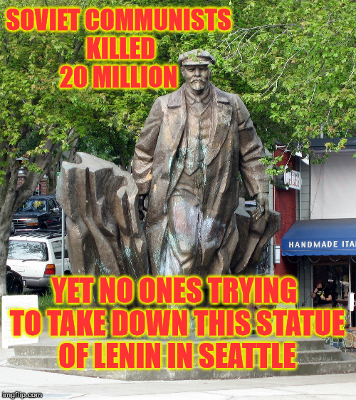 The silence is deafening  | SOVIET COMMUNISTS KILLED 20 MILLION YET NO ONES TRYING TO TAKE DOWN THIS STATUE OF LENIN IN SEATTLE | image tagged in liberal hypocrisy,confederate,monuments,communism | made w/ Imgflip meme maker