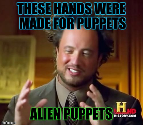 Don't know if his boots were made for walking but... :D | THESE HANDS WERE MADE FOR PUPPETS ALIEN PUPPETS | image tagged in funny,ancient aliens,humor,television,memes,weird | made w/ Imgflip meme maker