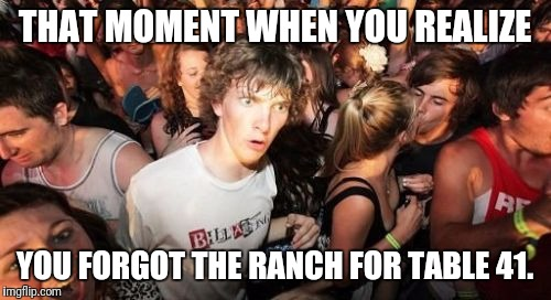 Sudden Clarity Clarence Meme | THAT MOMENT WHEN YOU REALIZE YOU FORGOT THE RANCH FOR TABLE 41. | image tagged in memes,sudden clarity clarence | made w/ Imgflip meme maker