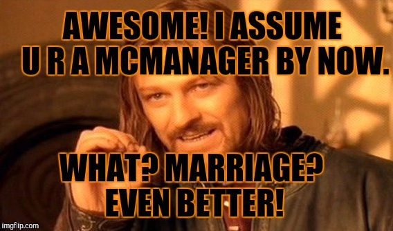 One Does Not Simply Meme | AWESOME! I ASSUME U R A MCMANAGER BY NOW. WHAT? MARRIAGE? EVEN BETTER! | image tagged in memes,one does not simply | made w/ Imgflip meme maker
