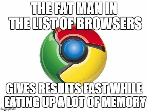 Google Chrome | THE FAT MAN IN THE LIST OF BROWSERS GIVES RESULTS FAST WHILE EATING UP A LOT OF MEMORY | image tagged in memes,google chrome | made w/ Imgflip meme maker