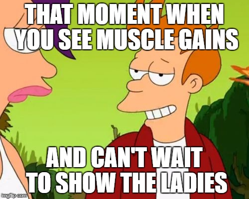 Slick Fry | THAT MOMENT WHEN YOU SEE MUSCLE GAINS AND CAN'T WAIT TO SHOW THE LADIES | image tagged in memes,slick fry | made w/ Imgflip meme maker