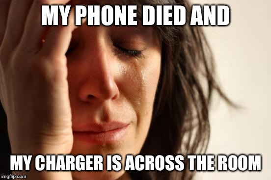 First World Problems Meme | MY PHONE DIED AND MY CHARGER IS ACROSS THE ROOM | image tagged in memes,first world problems | made w/ Imgflip meme maker