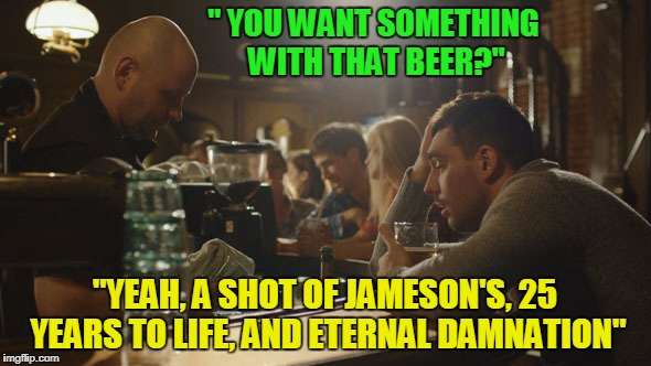 """ YOU WANT SOMETHING WITH THAT BEER?"" ""YEAH, A SHOT OF JAMESON'S, 25 YEARS TO LIFE, AND ETERNAL DAMNATION"" 