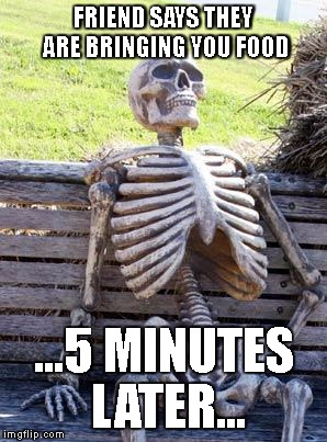Waiting Skeleton Meme | FRIEND SAYS THEY ARE BRINGING YOU FOOD ...5 MINUTES LATER... | image tagged in memes,waiting skeleton,hangry,hurry,fooood,taking forever | made w/ Imgflip meme maker