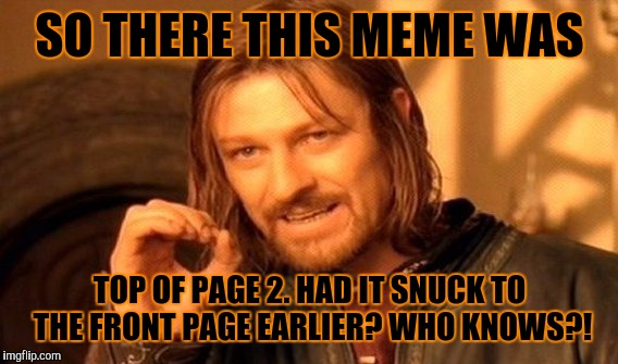 One Does Not Simply Meme | SO THERE THIS MEME WAS TOP OF PAGE 2. HAD IT SNUCK TO THE FRONT PAGE EARLIER? WHO KNOWS?! | image tagged in memes,one does not simply | made w/ Imgflip meme maker