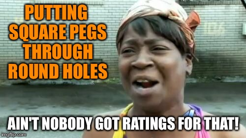 Aint Nobody Got Time For That Meme | PUTTING SQUARE PEGS THROUGH ROUND HOLES AIN'T NOBODY GOT RATINGS FOR THAT! | image tagged in memes,aint nobody got time for that | made w/ Imgflip meme maker