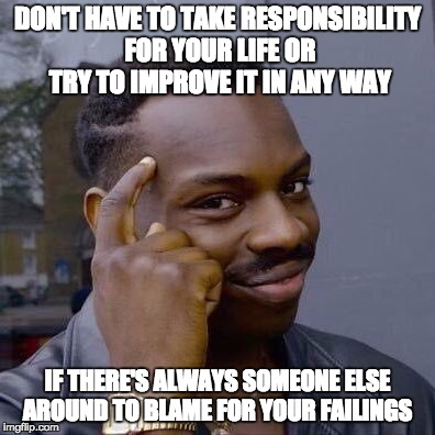 Thinking Black Guy | DON'T HAVE TO TAKE RESPONSIBILITY FOR YOUR LIFE OR TRY TO IMPROVE IT IN ANY WAY IF THERE'S ALWAYS SOMEONE ELSE AROUND TO BLAME FOR YOUR FAIL | image tagged in thinking black guy | made w/ Imgflip meme maker