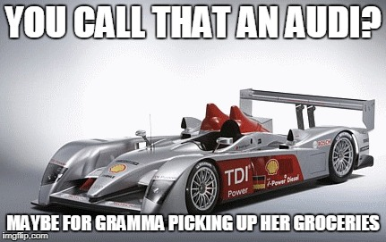 YOU CALL THAT AN AUDI? MAYBE FOR GRAMMA PICKING UP HER GROCERIES | made w/ Imgflip meme maker