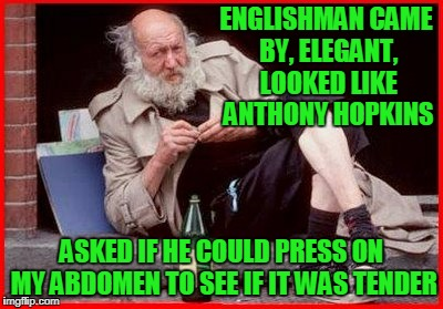 ENGLISHMAN CAME BY, ELEGANT, LOOKED LIKE ANTHONY HOPKINS ASKED IF HE COULD PRESS ON MY ABDOMEN TO SEE IF IT WAS TENDER | made w/ Imgflip meme maker