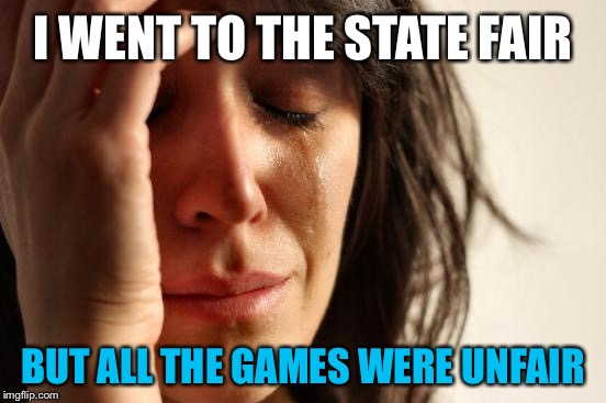 First World Problems Meme | I WENT TO THE STATE FAIR BUT ALL THE GAMES WERE UNFAIR | image tagged in memes,first world problems | made w/ Imgflip meme maker