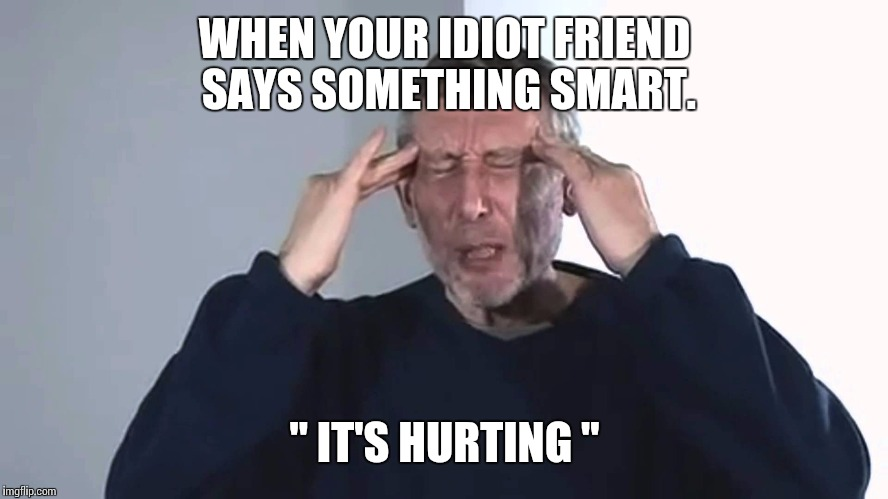 "It's hurting. | WHEN YOUR IDIOT FRIEND SAYS SOMETHING SMART. "" IT'S HURTING "" 