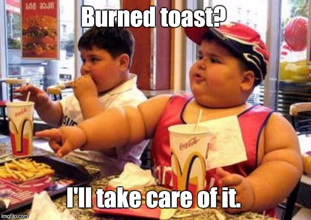 Burned toast? I'll take care of it. | made w/ Imgflip meme maker