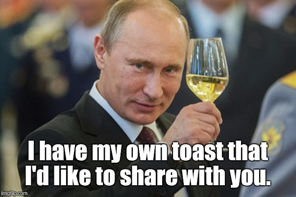 I have my own toast that I'd like to share with you. | made w/ Imgflip meme maker