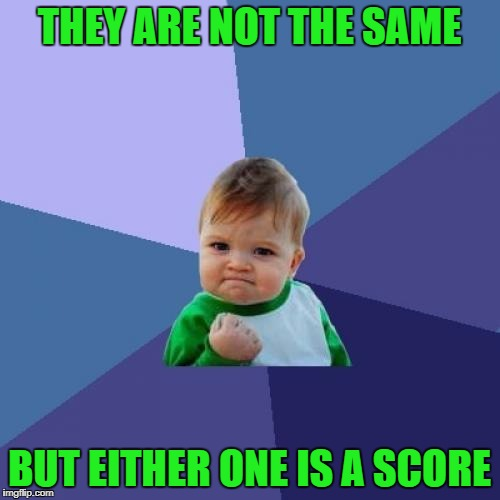 Success Kid Meme | THEY ARE NOT THE SAME BUT EITHER ONE IS A SCORE | image tagged in memes,success kid | made w/ Imgflip meme maker