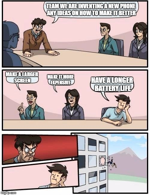Boardroom Meeting Suggestion Meme | TEAM WE ARE INVENTING A NEW PHONE ANY IDEAS ON HOW TO MAKE IT BETTER MAKE A LARGER SCREEN MAKE IT MORE EXPENSIVE HAVE A LONGER BATTERY LIFE | image tagged in memes,boardroom meeting suggestion | made w/ Imgflip meme maker