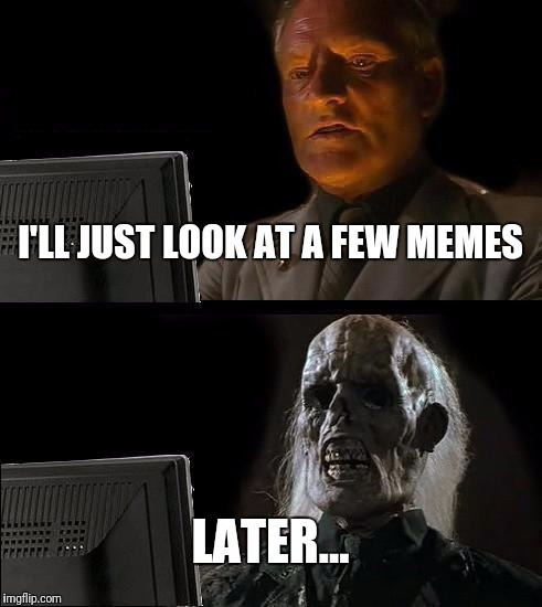 Ill Just Wait Here Meme | I'LL JUST LOOK AT A FEW MEMES LATER... | image tagged in memes,ill just wait here | made w/ Imgflip meme maker