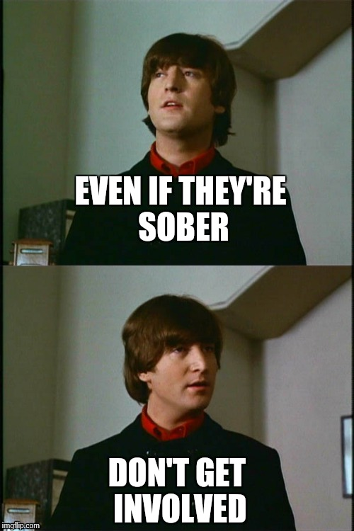 Philosophical John | EVEN IF THEY'RE SOBER DON'T GET INVOLVED | image tagged in philosophical john | made w/ Imgflip meme maker