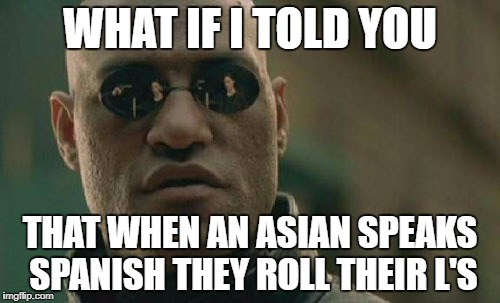 Matrix Morpheus Meme | WHAT IF I TOLD YOU THAT WHEN AN ASIAN SPEAKS SPANISH THEY ROLL THEIR L'S | image tagged in memes,matrix morpheus | made w/ Imgflip meme maker