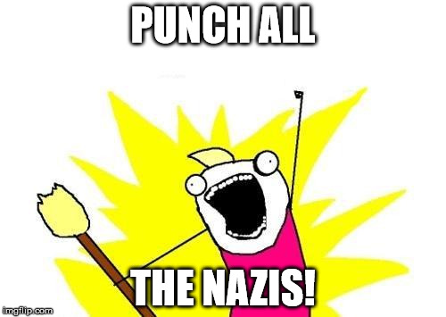 X All The Y Meme | PUNCH ALL THE NAZIS! | image tagged in memes,x all the y | made w/ Imgflip meme maker