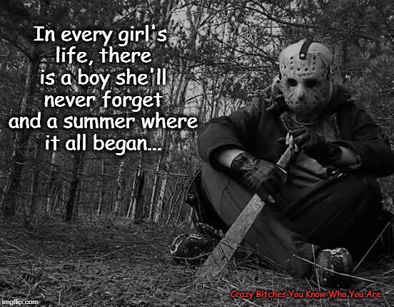 In every girl's life, there is a boy she'll never forget and a summer where it all began... Crazy B**ches You Know Who You Are | image tagged in jason voorhees,summer | made w/ Imgflip meme maker