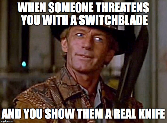 Crocodile Dundee Knife | WHEN SOMEONE THREATENS YOU WITH A SWITCHBLADE AND YOU SHOW THEM A REAL KNIFE | image tagged in crocodile dundee knife | made w/ Imgflip meme maker