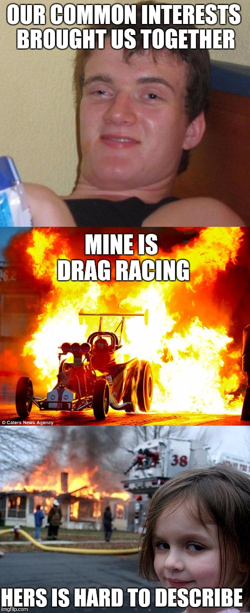 Match Making: Use A Real Match | OUR COMMON INTERESTS BROUGHT US TOGETHER HERS IS HARD TO DESCRIBE MINE IS DRAG RACING | image tagged in memes,10 guy,disaster girl,match making | made w/ Imgflip meme maker
