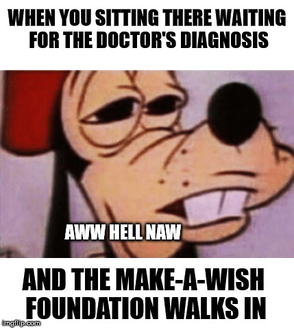 Well, looks like I'm screwed... | WHEN YOU SITTING THERE WAITING FOR THE DOCTOR'S DIAGNOSIS AND THE MAKE-A-WISH FOUNDATION WALKS IN AWW HELL NAW | image tagged in memes,goofy,oh hell no | made w/ Imgflip meme maker
