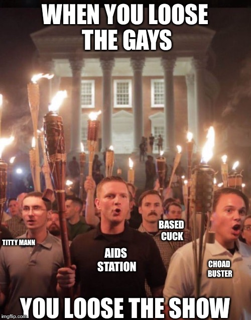 WHEN YOU LOOSE THE GAYS YOU LOOSE THE SHOW BASED CUCK TITTY MANN CHOAD BUSTER AIDS STATION | image tagged in charlottesville | made w/ Imgflip meme maker