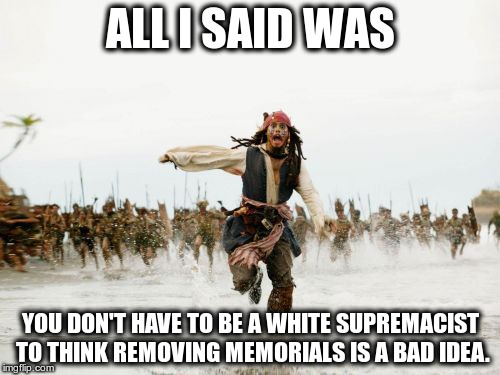 Jack Sparrow Being Chased Meme | ALL I SAID WAS YOU DON'T HAVE TO BE A WHITE SUPREMACIST TO THINK REMOVING MEMORIALS IS A BAD IDEA. | image tagged in memes,jack sparrow being chased | made w/ Imgflip meme maker