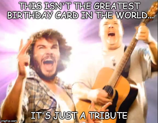 Tribute Birthday Card  | THIS ISN'T THE GREATEST BIRTHDAY CARD IN THE WORLD... IT'S JUST A TRIBUTE | image tagged in jack black,tribute,brithday card | made w/ Imgflip meme maker