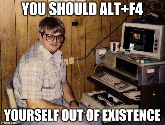 Nerdy Comebacks | YOU SHOULD ALT+F4 YOURSELF OUT OF EXISTENCE | image tagged in computer nerd,comeback | made w/ Imgflip meme maker
