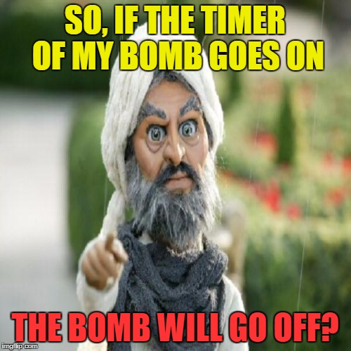SO, IF THE TIMER OF MY BOMB GOES ON THE BOMB WILL GO OFF? | made w/ Imgflip meme maker