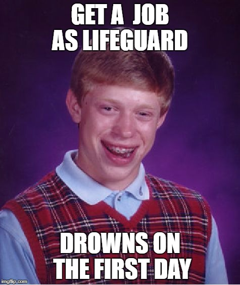Bad Luck Brian Meme | GET A  JOB AS LIFEGUARD DROWNS ON THE FIRST DAY | image tagged in memes,bad luck brian | made w/ Imgflip meme maker
