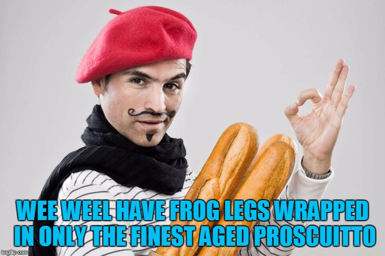 WEE WEEL HAVE FROG LEGS WRAPPED IN ONLY THE FINEST AGED PROSCUITTO | made w/ Imgflip meme maker