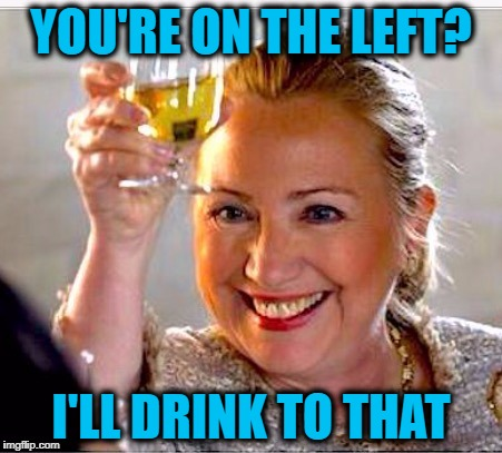 clinton toast | YOU'RE ON THE LEFT? I'LL DRINK TO THAT | image tagged in clinton toast | made w/ Imgflip meme maker