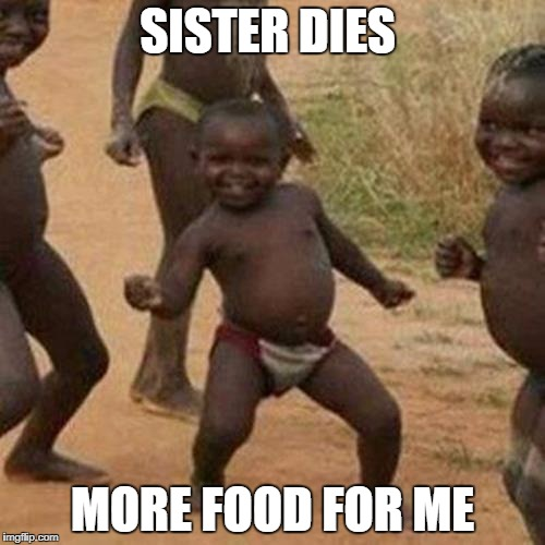 Third World Success Kid Meme | SISTER DIES MORE FOOD FOR ME | image tagged in memes,third world success kid | made w/ Imgflip meme maker