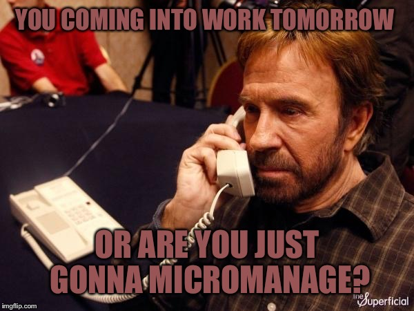 Chuck Norris Phone Meme | YOU COMING INTO WORK TOMORROW OR ARE YOU JUST GONNA MICROMANAGE? | image tagged in memes,chuck norris phone,chuck norris | made w/ Imgflip meme maker