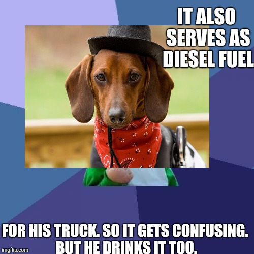 IT ALSO SERVES AS DIESEL FUEL FOR HIS TRUCK. SO IT GETS CONFUSING. BUT HE DRINKS IT TOO. | made w/ Imgflip meme maker