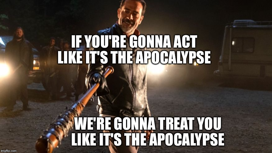 Neegan | IF YOU'RE GONNA ACT LIKE IT'S THE APOCALYPSE WE'RE GONNA TREAT YOU LIKE IT'S THE APOCALYPSE | image tagged in neegan | made w/ Imgflip meme maker
